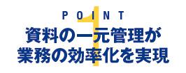 POINT 1:資料の一元管理が業務の効率化を実現