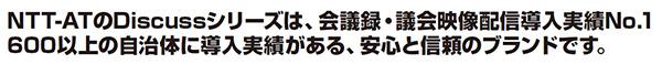 NTT-ATのDiscussシリーズは、会議録・議会映像配信導入実績No.1 600以上の自治体に導入実績がある、安心と信頼のブランドです。
