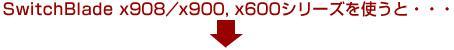 SwitchBlade x908/x900, x600シリーズを使うと...
