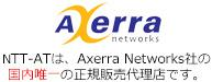 NTT-ATは、Axerra Networks社の国内唯一の正規販売代理店です。