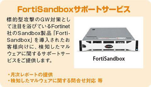 「FortiSandboxサポートサービス」標的型攻撃のGW対策として注目を浴びているFortinet社のSandbox製品「FortiSandbox」を導入されたお客様向けに、検知したマルウェアに関するサポートサービスをご提供します。・月次レポートの提供・検知したマルウェアに関する問合せ対応 等