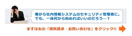 「春から社内情報システムのセキュリティ管理者に。でも、一体何から始めればいいのだろう...?」まずは右の「資料請求・お問い合わせ」をクリック!!