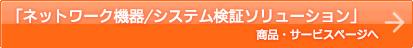 「ネットワーク機器/システム検証ソリューション」商品・サービスページへ